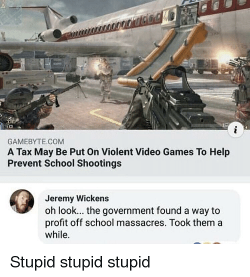 school shootings: GAMEBYTE.COM  A Tax May Be Put On Violent Video Games To Help  Prevent School Shootings  Jeremy Wickens  oh look... the government found a way to  profit off school massacres. Took them a  while. Stupid stupid stupid