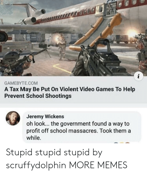 school shootings: GAMEBYTE.COM  A Tax May Be Put On Violent Video Games To Help  Prevent School Shootings  Jeremy Wickens  oh look... the government found a way to  profit off school massacres. Took them a  while. Stupid stupid stupid by scruffydolphin MORE MEMES