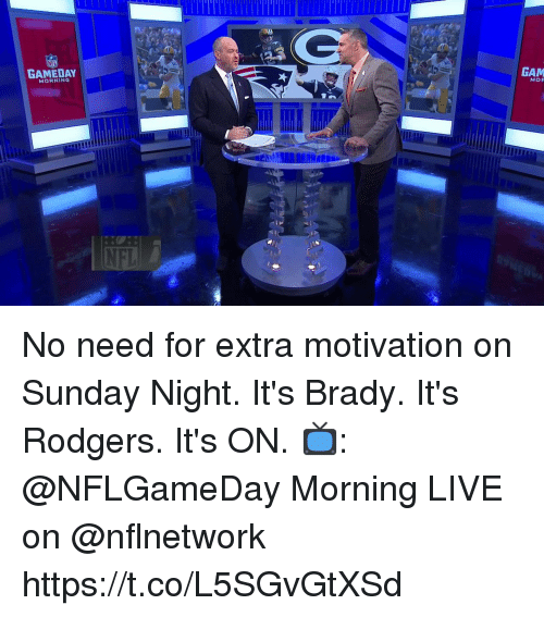 gam: GAMEDAY  GAM  MORNING  NFI No need for extra motivation on Sunday Night.  It's Brady. It's Rodgers.  It's ON.  📺: @NFLGameDay Morning LIVE on @nflnetwork https://t.co/L5SGvGtXSd