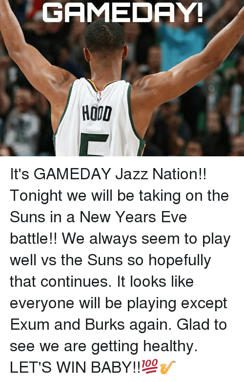 Winning Baby: GAMEDAY!  HOOD It's GAMEDAY Jazz Nation!! Tonight we will be taking on the Suns in a New Years Eve battle!! We always seem to play well vs the Suns so hopefully that continues. It looks like everyone will be playing except Exum and Burks again. Glad to see we are getting healthy. LET'S WIN BABY!!💯🎷