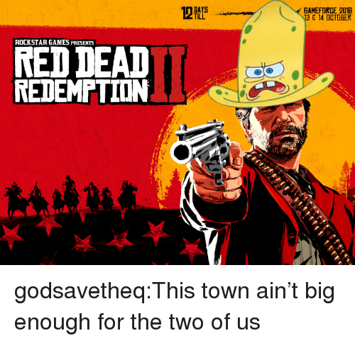 rockstar: GAMEFORCE 2018  13 14 OCTOBER  TILL  ROCKSTAR GAMES PRESENTS  RED DEAD  REDEMPTION  기 godsavetheq:This town ain't big enough for the two of us