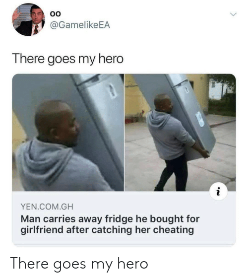 there goes my hero: @GamelikeEA  There goes my hero  YEN COM.GH  Man carries away fridge he bought for  girlfriend after catching her cheating There goes my hero