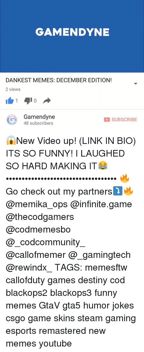 Memes, Steam, and New Videos: GAMENDYNE  DANKEST MEMES: DECEMBER EDITION!  2 views  1 210  G 48 subscribers  Gamendyne  SUBSCRIBE 😱New Video up! (LINK IN BIO) ITS SO FUNNY! I LAUGHED SO HARD MAKING IT😂 ••••••••••••••••••••••••••••••••••• 🔥Go check out my partners⤵🔥 @memika_ops @infinite.game @thecodgamers @codmemesbo @_codcommunity_ @callofmemer @_gamingtech @rewindx_ TAGS: memesftw callofduty games destiny cod blackops2 blackops3 funny memes GtaV gta5 humor jokes csgo game skins steam gaming esports remastered new memes youtube