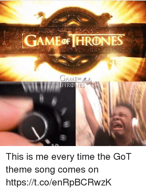 Memes, Game, and Time: GAMEoFHRONES  GAME  IES This is me every time the GoT theme song comes on https://t.co/enRpBCRwzK