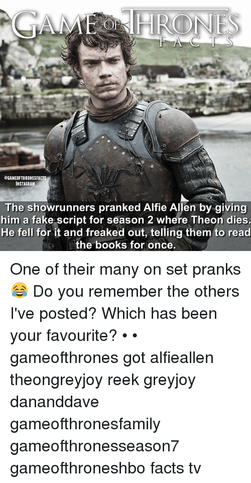 Books, Facts, and Fake: @GAMEOFTHRONESFACTS  INSTAGRAM  The showrunners pranked Alfie Allen by giving  him a fake script for season 2 where Theon dies.  He fell for it and freaked out, telling them to read  the books for once. One of their many on set pranks 😂 Do you remember the others I've posted? Which has been your favourite? • • gameofthrones got alfieallen theongreyjoy reek greyjoy dananddave gameofthronesfamily gameofthronesseason7 gameofthroneshbo facts tv