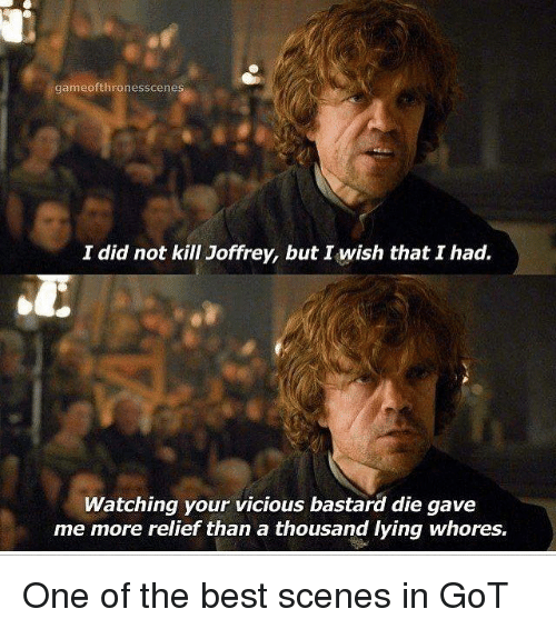 relief: gameofthronesscenes  I did not kill Joffrey, but I wish that I had.  Watching your vicious bastard die gave  me more relief than a thousand lying whores, One of the best scenes in GoT