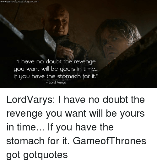 """Lord Varis: gameoquotesblogspot.com  """"I have no doubt the revenge  you want will be yours in time...  If you have the stomach for it.""""  Lord Varys LordVarys: I have no doubt the revenge you want will be yours in time... If you have the stomach for it. GameofThrones got gotquotes"""