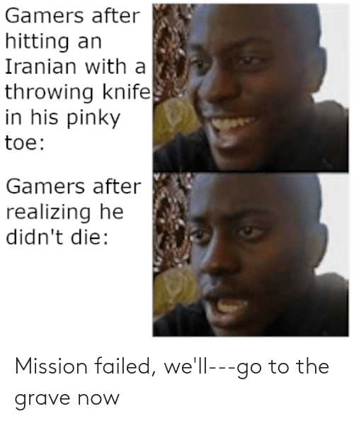 pinky toe: Gamers after  hitting an  Iranian with a  throwing knife  in his pinky  toe:  Gamers after  realizing he  didn't die: Mission failed, we'll---go to the grave now
