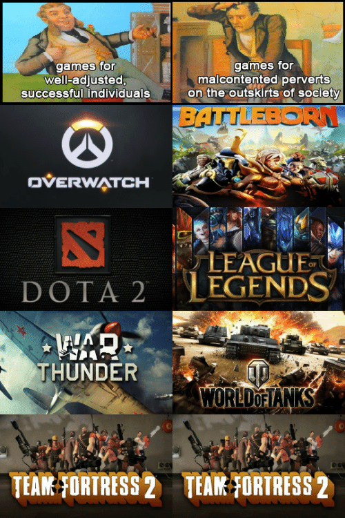 Team Fortress 2: games for  well-adjusted,  games for  malcontented perverts  on the outskirts of society  successful individuals  BATTLEBORN  OVERWATCH  LEAGUE  LEGENDS  DOTA 2  THUNDER  WORLDOFIANKS  TEAM FORTRESS 2  TEAM FORTRESS 2
