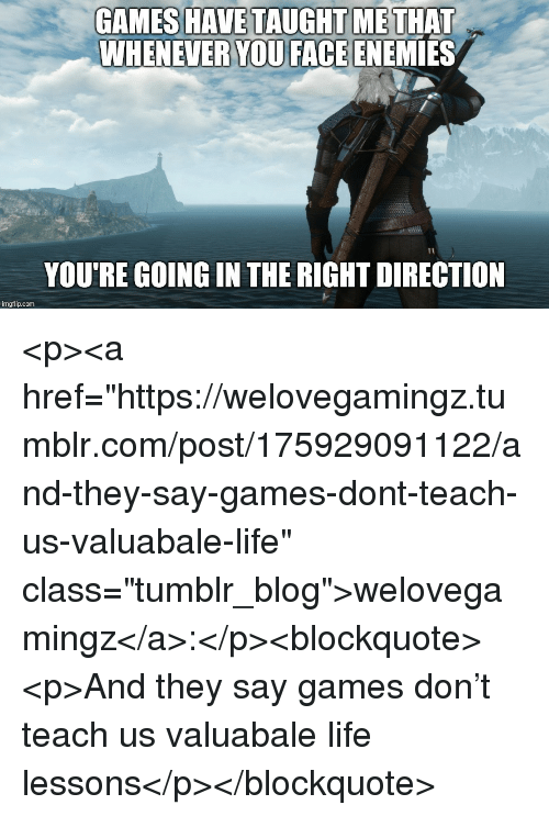 "Life, Tumblr, and Blog: GAMES HAVE TAUGHT METHAT  WHENEVER ENEMİES  YOU FACE  YOU'RE GOING IN THE RIGHT DIRECTION  imgflip.com <p><a href=""https://welovegamingz.tumblr.com/post/175929091122/and-they-say-games-dont-teach-us-valuabale-life"" class=""tumblr_blog"">welovegamingz</a>:</p><blockquote><p>And they say games don't teach us valuabale life lessons</p></blockquote>"