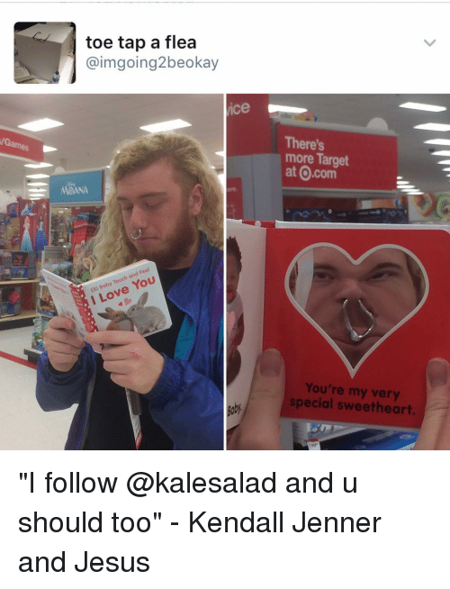 """Kendall Jenner, Memes, and Target: /Games  toe tap a flea  imgoing2beokay  vice  MOANA  Feel  Touch You  I Love There's  more Target  at O.com  You're my special sweetheart. """"I follow @kalesalad and u should too"""" - Kendall Jenner and Jesus"""