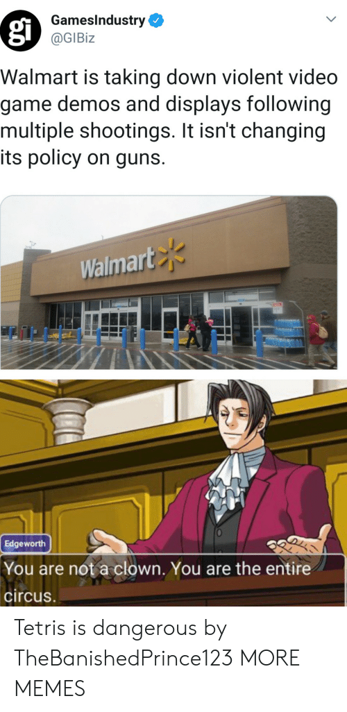 Circus: GamesIndustry  @GIBiz  Walmart is taking down violent video  game demos and displays following  multiple shootings. It isn't changing  its policy on guns.  Walmart  Edgeworth  You are not a clown. You are the entire  circus Tetris is dangerous by TheBanishedPrince123 MORE MEMES