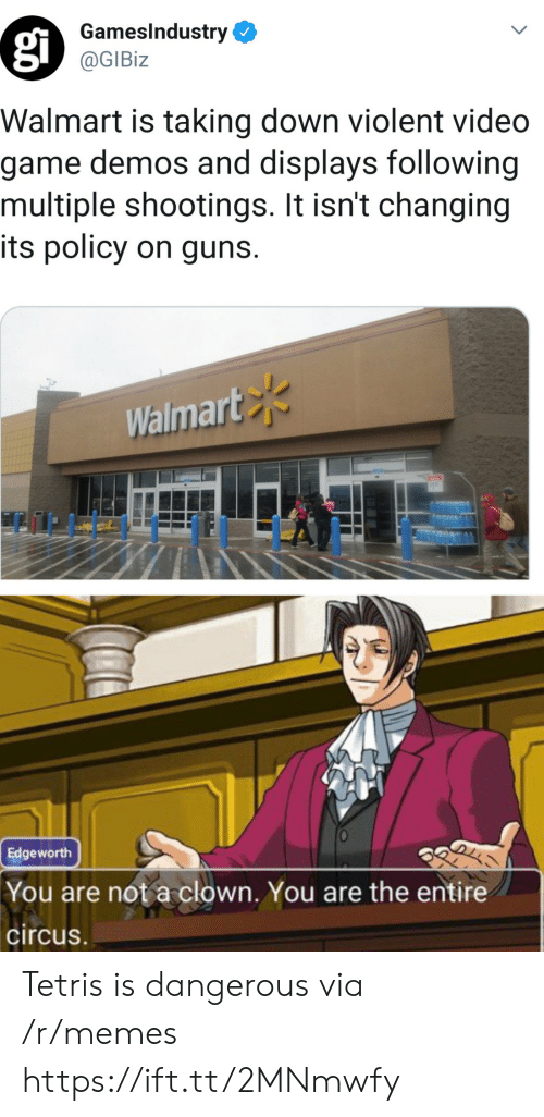 Circus: GamesIndustry  @GIBiz  Walmart is taking down violent video  game demos and displays following  multiple shootings. It isn't changing  its policy on guns.  Walmart  Edgeworth  You are not a clown. You are the entire  circus Tetris is dangerous via /r/memes https://ift.tt/2MNmwfy