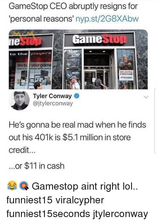 401k: GameStop CEO abruptly resigns for  personal reasons' nyp.st/2G8XAbw  GameStOT  to thelplayers  30% EXTRA  Tyler Conway  @jtylerconway  He's gonna be real mad when he finds  out his 401k is $5.1 million in store  credit  ...or $11 in cash 😂🎯 Gamestop aint right lol.. funniest15 viralcypher funniest15seconds jtylerconway