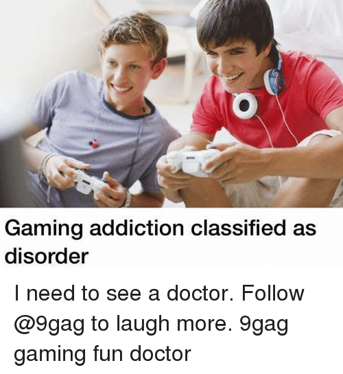 9gag, Doctor, and Memes: Gaming addiction classified as  disorder I need to see a doctor. Follow @9gag to laugh more. 9gag gaming fun doctor