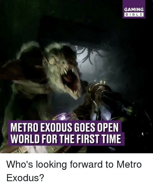 Exodus: GAMING  BIBLE  METRO EXODUS GOES OPEN  WORLD FOR THE FIRST TIME Who's looking forward to Metro Exodus?