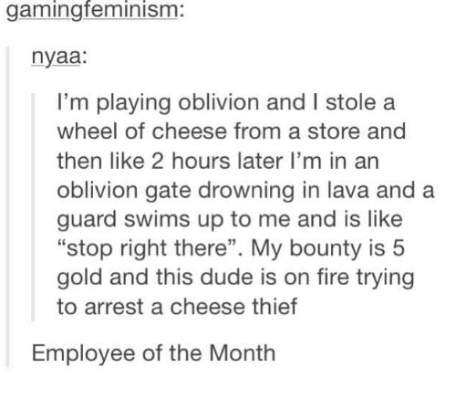 """nyaa: gaming feminism  nyaa:  I'm playing oblivion and l stole a  wheel of cheese from a store and  then like 2 hours later I'm in an  oblivion gate drowning in lava and a  guard swims up to me and is like  """"stop right there"""". My bounty is 5  gold and this dude is on fire trying  to arrest a cheese thief  Employee of the Month"""