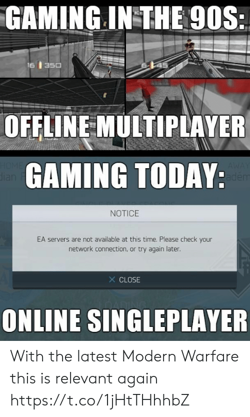 offline: GAMING IN THE 90S:  16  350  OFFLINE MULTIPLAYER  HOME  dian  GAMING TODAY:  AWAY  adem  NOTICE  EA servers are not available at this time. Please check your  network connection, or try again later.  X CLOSE  ONLINE SINGLEPLAYER With the latest Modern Warfare this is relevant again https://t.co/1jHtTHhhbZ
