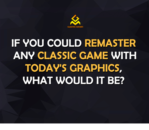 Video Games, Classical, and Classics: GAMING MEMES  IF YOU COULD  REMASTER  ANY CLASSIC GAME WITH  TODAY'S GRAPHICS,  WHAT WOULD IT BE?