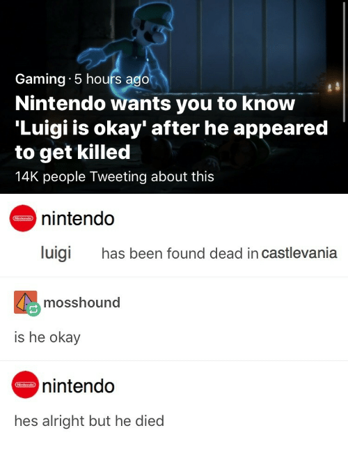 castlevania: Gaming  Nintendo wants you to know  'Luigi is okay' after he appeared  to get killed  14K people Tweeting about this  5 hours ago   nintendo  luigi  has been found dead in castlevania  mosshound  is he okay  nintendo  hes alright but he died