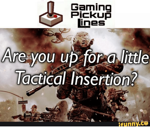 Tacticool Operator: Gaming  Pickup  lines  Are you up for a little  Tactical insertion?  ifunny.c3