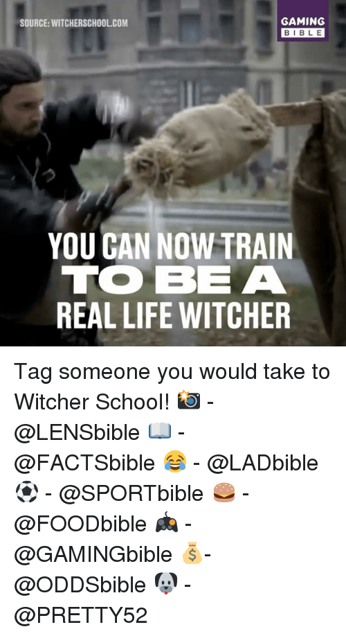 Witchers: GAMING  SOURCE: WITCHERSCHOOL COM  BIBLE  YOU GAN NOW TRAIN  TO BE A  REAL LIFE WITCHER Tag someone you would take to Witcher School! 📸 - @LENSbible 📖 - @FACTSbible 😂 - @LADbible ⚽ - @SPORTbible 🍔 - @FOODbible 🎮 - @GAMINGbible 💰- @ODDSbible 🐶 - @PRETTY52