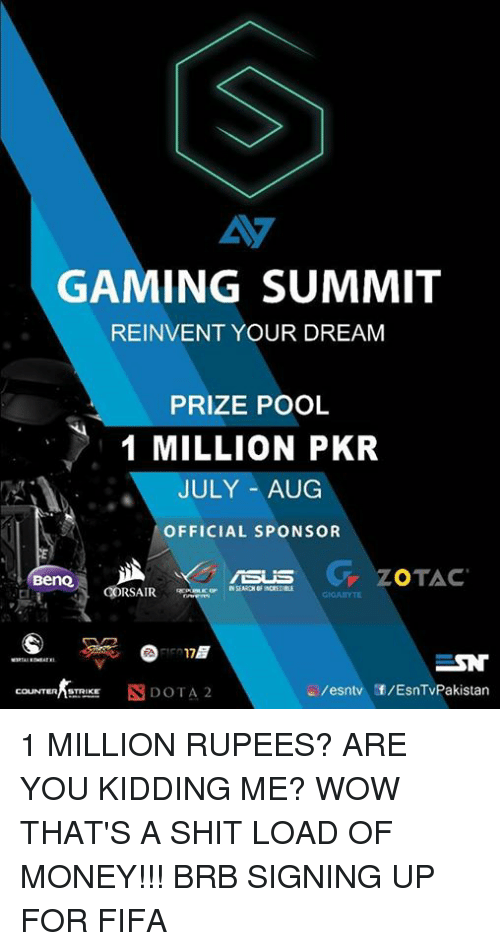 Rupees: GAMING SUMMIT  REINVENT YOUR DREAM  PRIZE POOL  1 MILLION PKR  JULY AUG  OFFICIAL SPONSOR  G ZOTAC  Beno  IGASYTE  35  COUNTERASTRIKE 1 MILLION RUPEES? ARE YOU KIDDING ME? WOW THAT'S A SHIT LOAD OF MONEY!!! BRB SIGNING UP FOR FIFA