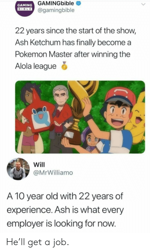 Ash: GAMINGbible  GAMING  DIBLE@gamingbible  22 years since the start of the show,  Ash Ketchum has finally become  Pokemon Master after winning the  Alola league  Will  @MrWilliamo  A 10 year old with 22 years of  experience. Ash is what every  employer is looking for now. He'll get a job.