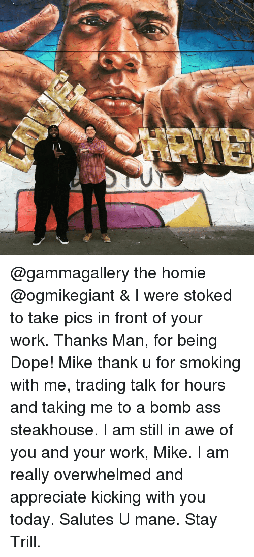 salutations: @gammagallery the homie @ogmikegiant & I were stoked to take pics in front of your work. Thanks Man, for being Dope! Mike thank u for smoking with me, trading talk for hours and taking me to a bomb ass steakhouse. I am still in awe of you and your work, Mike. I am really overwhelmed and appreciate kicking with you today. Salutes U mane. Stay Trill.