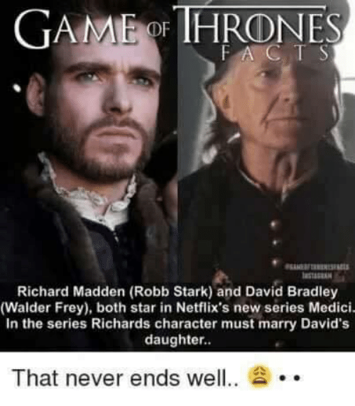 Robb Stark: GAMMEidDE HRONES  FA C  Richard Madden (Robb Stark) and David Bradley  (Walder Frey), both star in Netflix's new series Medici.  In the series Richards character must marry David's  daughter.  That never ends well  20