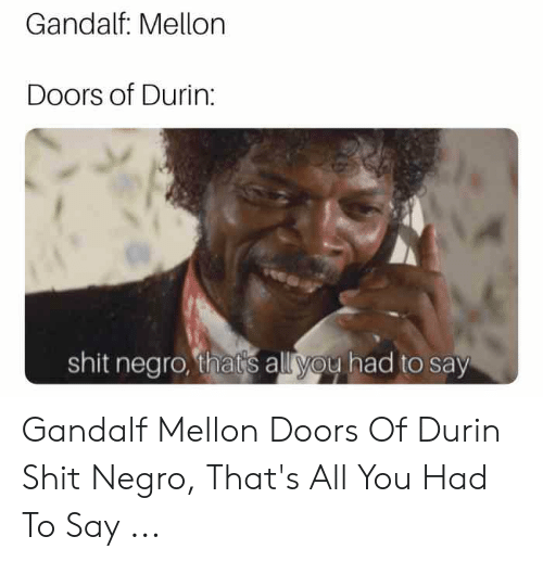 Say What Meme: Gandalf: Mellon  Doors of Durin:  shit negro, that's all you had to say Gandalf Mellon Doors Of Durin Shit Negro, That's All You Had To Say ...
