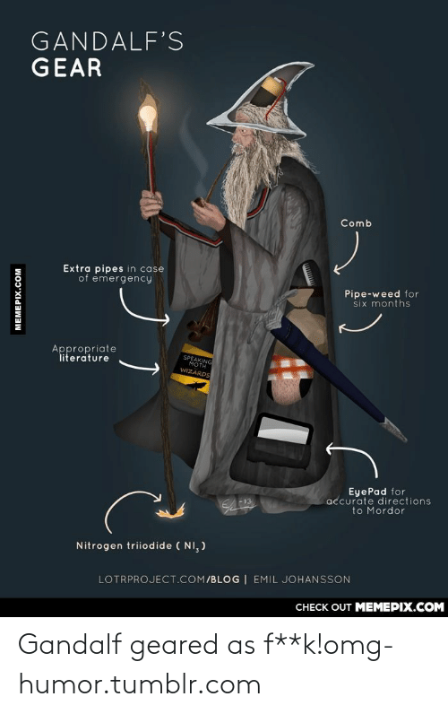 Gandalf, Omg, and Tumblr: GANDALF'S  GEAR  Comb  Extra pipes in case  of emergency  Pipe-weed for  six months  Appropriate  literature  SPEAKING  MOTH  WIZARDS  EyePad for  accurate directions  to Mordor  Nitrogen triiodide ( NI, )  LOTRPROJECT.COM/BLOG | EMIL JOHANSSON  CHECK OUT MEMEPIX.COM  MEMEPIX.COM Gandalf geared as f**k!omg-humor.tumblr.com