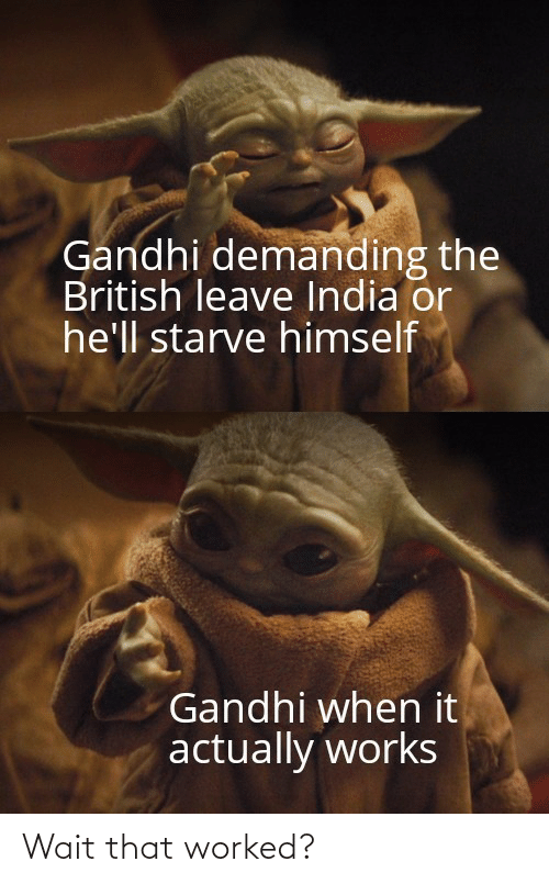 India: Gandhi demanding the  British leave India or  he'll starve himself  Gandhi when it  actually works Wait that worked?