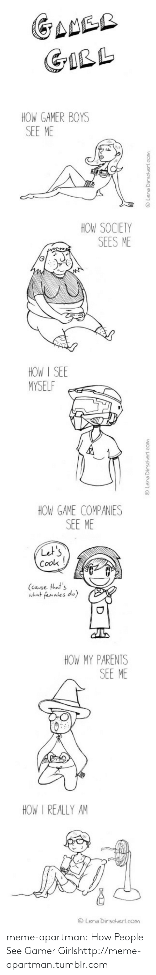 meme: GANER  GIRL  HOW GAMER BOYS  SEE ME  HOW SOCIETY  SEES ME  HOW I SEE  MYSELF  HOW GAME COMPANIES  SEE ME  Let's  Cook  (cause that's  what females do)  HOW MY PARENTS  SEE ME  HOW I REALLY AM  © Lena Dirscherl.com  woO'payosig euao  O Lena Dirschert.com meme-apartman:  How People See Gamer Girlshttp://meme-apartman.tumblr.com