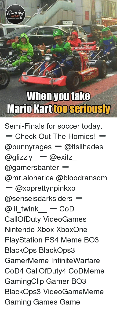 Gaming Memes: Gang  HEART  Daily gaming memes  rs  When you take  Mario Karttoo seriously Semi-Finals for soccer today. ➖ Check Out The Homies! ➖ @bunnyrages ➖ @itsiihades @glizzly_ ➖ @exitz_ @gamersbanter ➖ @mr.aloharice @bloodransom ➖ @xoprettynpinkxo @senseisdarksiders ➖ @lil_twink__ ➖ CoD CallOfDuty VideoGames Nintendo Xbox XboxOne PlayStation PS4 Meme BO3 BlackOps BlackOps3 GamerMeme InfiniteWarfare CoD4 CallOfDuty4 CoDMeme GamingClip Gamer BO3 BlackOps3 VideoGameMeme Gaming Games Game