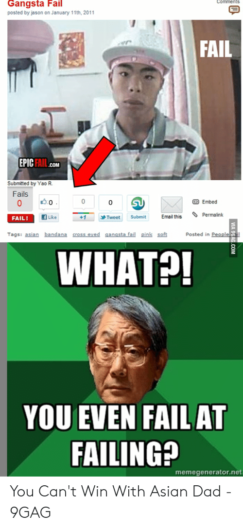 Asian Dad Meme: Gangsta Fail  Comments  posted by jason on January 11th, 2011  FAIL  EPIC FAIL  .COM  Submitted by Yao R  Fails  :0  0  Embed  0  Permalink  fLike  Email this  +1  Submit  Tweet  FAIL!  Posted in Peoplei  Tags: asian bandana cross eved gangsta fail pink soft  WHAT?!  YOU EVEN FAIL AT  FAILING?  memegenerator.net  VIA 9GAG.COM You Can't Win With Asian Dad - 9GAG