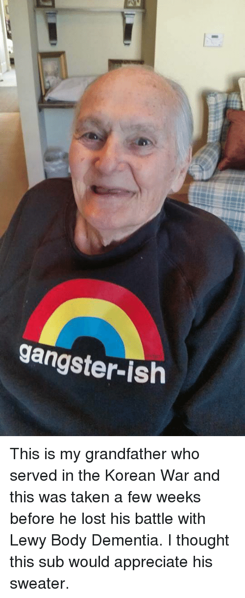 Lewy: gangster-ish This is my grandfather who served in the Korean War and this was taken a few weeks before he lost his battle with Lewy Body Dementia. I thought this sub would appreciate his sweater.