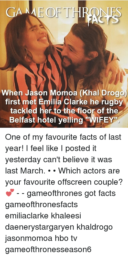Khal Drogo: GANME CDF THR  When Jason Momoa (Khal Drogo)  first met Emilia Clarke he rugby  tackled her to the floor of the  Belfast hotel yelling  WIFEY One of my favourite facts of last year! I feel like I posted it yesterday can't believe it was last March. • • Which actors are your favourite offscreen couple? 💕 - - gameofthrones got facts gameofthronesfacts emiliaclarke khaleesi daenerystargaryen khaldrogo jasonmomoa hbo tv gameofthronesseason6
