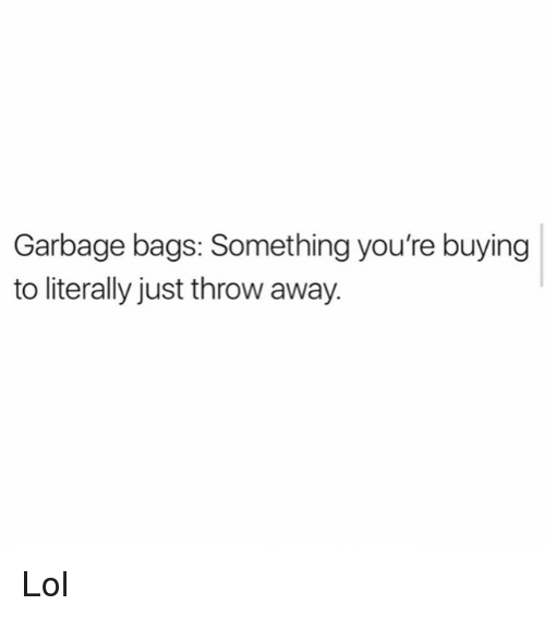 Lol, Memes, and 🤖: Garbage bags: Something you're buying  to literally just throw away. Lol