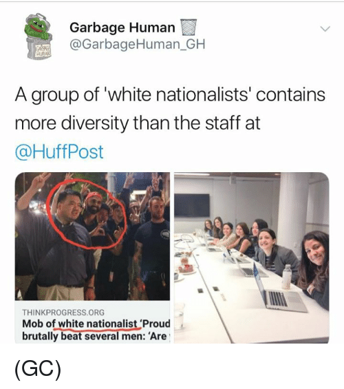 Thinkprogress: Garbage Human  @GarbageHuman_GH  A group of white nationalists' contains  more diversity than the staff at  @HuffPost  THINKPROGRESS ORG  Mob of white nationalist 'Proud  brutally beat several men: Are (GC)
