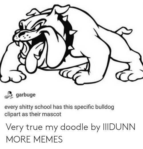 clipart: garbuge  every shitty school has this specific bulldog  clipart as their mascot Very true my doodle by lllDUNN MORE MEMES