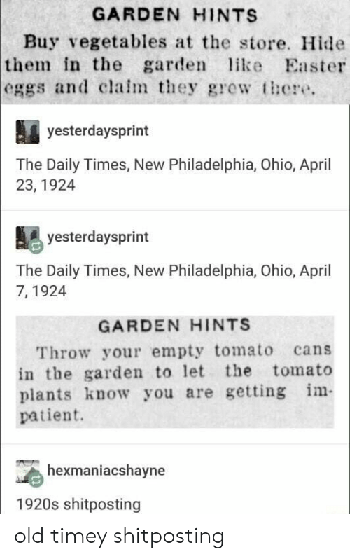 gre: GARDEN HINTS  Buy vegetables at the store. Hide  in the garde ike Easter  the  eggs and clalm they gre  there.  yesterdaysprint  The Daily Times, New Philadelphia, Ohio, April  23, 1924  yesterdaysprint  The Daily Times, New Philadelphia, Ohio, April  7, 1924  GARDEN HINTS  Throw your empty tomato cans  in the garden to let the tomato  plants know you are getting m  patient.  hexmaniacshayne  1920s shitposting old timey shitposting