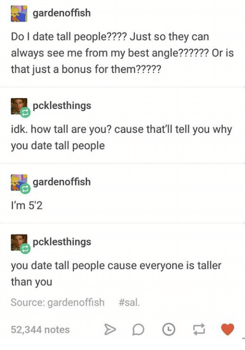 tall people: gardenoffish  Do I date tall people???? Just so they can  always see me from my best angle?????? Or is  that just a bonus for them?????  pcklesthings  idk. how tall are you? cause that'll tell you why  you date tall people  gardenoffish  I'm 5'2  pcklesthings  you date tall people cause everyone is taller  than you  Source: garden°ffish #sal  52,344 notes DO