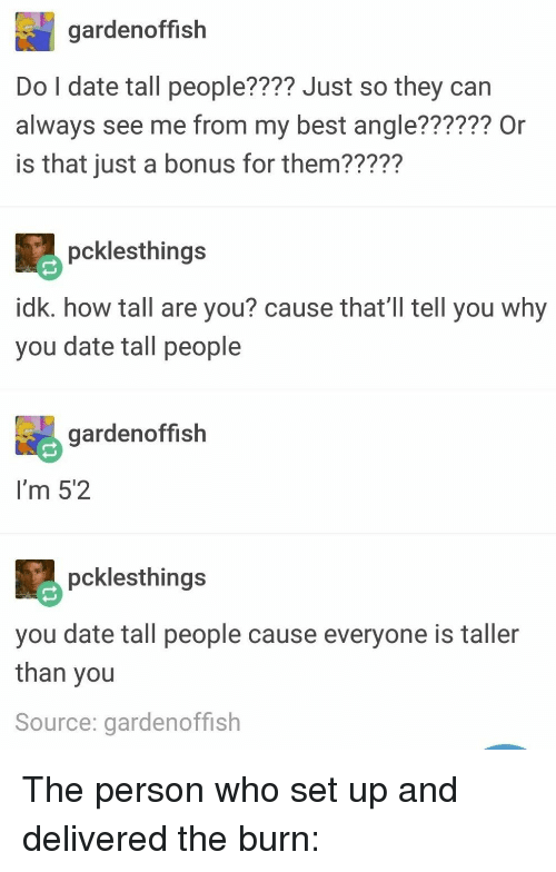 how tall are you: gardenoffish  Do l date tall people???? Just so they can  always see me from my best angle?????? Or  is that just a bonus for them22227  pcklesthings  idk. how tall are you? cause that'l tll you why  you date tall people  gardenoffish  I'm 5'2  pcklesthing:s  you date tall people cause everyone is taller  than you  Source: gardenoffish The person who set up and delivered the burn: