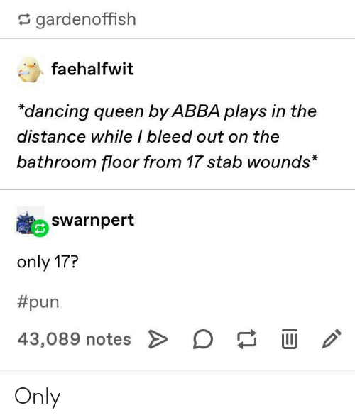 stab: gardenoffish  faehalfwit  dancing queen by ABBA plays in the  distance while I bleed out on the  bathroom floor from 17 stab wounds*  Swarnpert  only 17?  #pun  43,089 notes > D Only