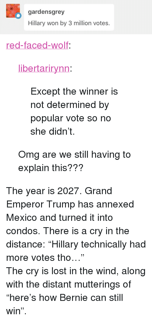 """Popular Vote: gardensgrey  Hillary won by 3 million votes. <p><a href=""""http://red-faced-wolf.tumblr.com/post/165201032440/libertarirynn-except-the-winner-is-not"""" class=""""tumblr_blog"""">red-faced-wolf</a>:</p>  <blockquote><p><a href=""""https://libertarirynn.tumblr.com/post/165200869334/except-the-winner-is-not-determined-by-popular"""" class=""""tumblr_blog"""">libertarirynn</a>:</p>  <blockquote><p>Except the winner is not determined by popular vote so no she didn't.</p></blockquote>  <p>Omg are we still having to explain this???</p></blockquote>  <p>The year is 2027. Grand Emperor Trump has annexed Mexico and turned it into condos. There is a cry in the distance: &ldquo;Hillary technically had more votes tho&hellip;&rdquo;</p><p>The cry is lost in the wind, along with the distant mutterings of &ldquo;here&rsquo;s how Bernie can still win&rdquo;.</p>"""