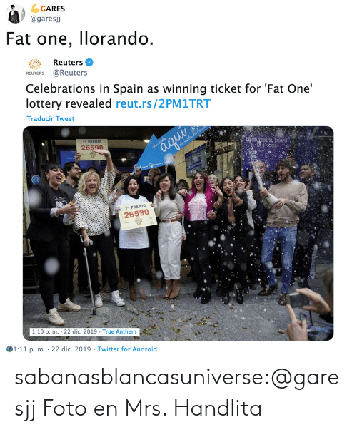 "Reuters: GARES  @garesj  Fat one, llorando.  Reuters O  REUTERS @Reuters  Celebrations in Spain as winning ticket for 'Fat One'  lottery revealed reut.rs/2PM1TRT  Traducir Tweet  1"" PREMIO  26590  iSPRE DE SU TEMPO  3 PAS  aqui  iha caida  at Genda da no  1"" PREMIO  26590  1:10 p. m. · 22 dic. 2019 · True Anthem  1:11 p. m. · 22 dic. 2019 · Twitter for Android  %3D sabanasblancasuniverse:@garesjj Foto en Mrs. Handlita"