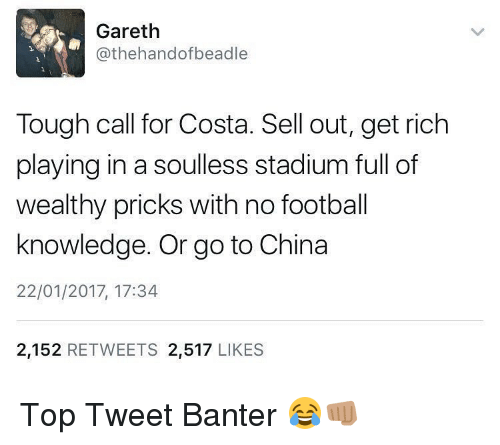 Soullessness: Gareth  Cathehandofbeadle  Tough call for Costa. Sell out, get rich  playing in a soulless stadium full of  wealthy pricks with no football  knowledge. Or go to China  22/01/2017, 17:34  2,152  RETWEETS  2,517  LIKES Top Tweet Banter 😂👊🏽