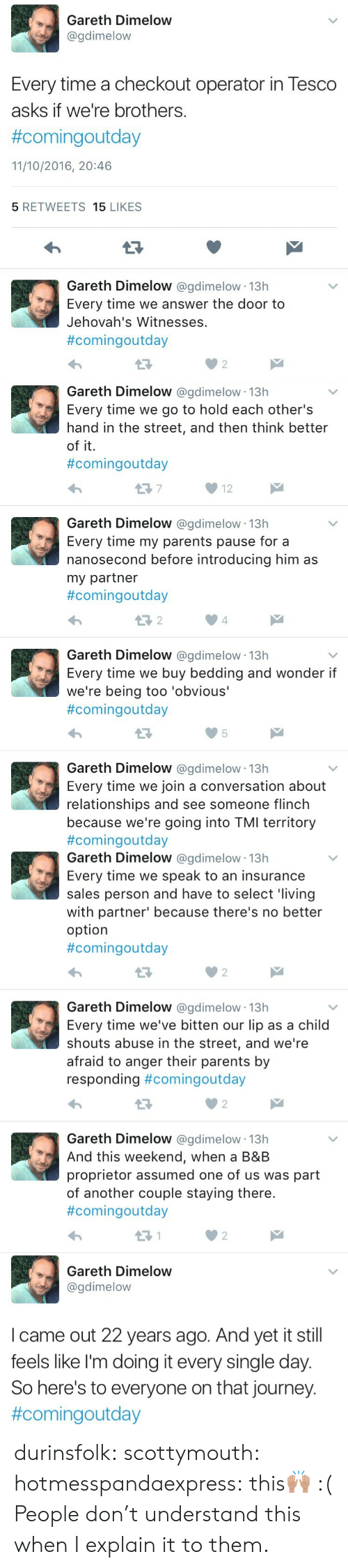 bedding: Gareth Dimelow  @gdimelow  Every time a checkout operator in Tesco  asks if we're brothers.  #comingoutday  11/10/2016, 20:46  5 RETWEETS 15 LIKES  Gareth Dimelow @gdimelow 13h  Every time we answer the door to  Jehovah's Witnesses  #comingoutday  02   Gareth Dimelow @gdimelow 13h  Every time we go to hold each other's  hand in the street, and then think better  of it.  #comingoutday  12  Gareth Dimelow @gdimelow 13h  Every time my parents pause for a  nanosecond before introducing him as  my partner  #comingOutday  4  Gareth Dimelow @gdimelow 13h  Every time we buy bedding and wonder if  we're being too 'obvious'  #comingoutday  Gareth Dimelow @gdimelow 13h  Every time we join a conversation about  relationships and see someone flinch  because we're going into TMI territory  #comingoutday   Gareth Dimelow @gdimelow 13h  Every time we speak to an insurance  sales person and have to select 'living  with partner' because there's no better  option  #comingoutday  0 2  Gareth Dimelow @gdimelow 13h  Every time we've bitten our lip as a child  shouts abuse in the street, and we're  afraid to anger their parents by  responding #comingoutday  Gareth Dimelow @gdimelow 13h  And this weekend, when a B&B  proprietor assumed one of us was part  of another couple staying there.  #comingoutday  2   Gareth Dimelow  @gdimelow  I came out 22 years ago. And yet it still  feels like l'm doing it every single day.  So here's to everyone on that journey.  durinsfolk: scottymouth:  hotmesspandaexpress:  this🙌🏽   :(   People don't understand this when I explain it to them.
