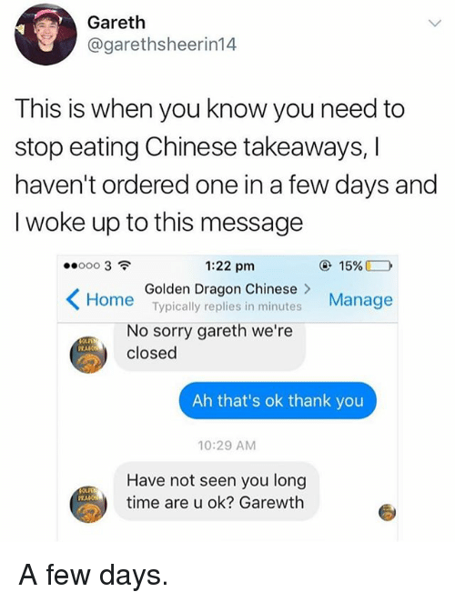 Funny, Sorry, and Thank You: Gareth  @garethsheerin14  This is when you know you need to  stop eating Chinese takeaways, I  haven't ordered one in a few days and  I woke up to this message  1:22 pm  @ 15%■  Golden Dragon Chinese >  Typically replies in minutes  Manage  No sorry gareth we're  closed  Ah that's ok thank you  10:29 AM  Have not seen you long  time are u ok? Garewth A few days.